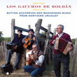 Los Gauchos de Roldán: Button Accordion and Bandoneón Music from Northern Uruguay